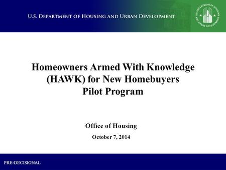 Homeowners Armed With Knowledge (HAWK) for New Homebuyers Pilot Program October 7, 2014 Office of Housing PRE-DECISIONAL.