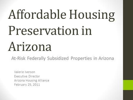 Affordable Housing Preservation in Arizona At-Risk Federally Subsidized Properties in Arizona Valerie Iverson Executive Director Arizona Housing Alliance.