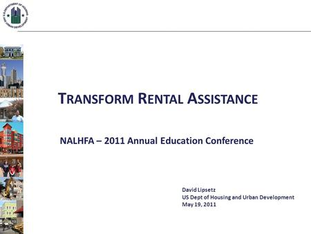 T RANSFORM R ENTAL A SSISTANCE NALHFA – 2011 Annual Education Conference David Lipsetz US Dept of Housing and Urban Development May 19, 2011.