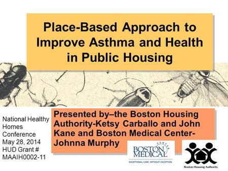 Place-Based Approach to Improve Asthma and Health in Public Housing Presented by–the Boston Housing Authority-Ketsy Carballo and John Kane and Boston Medical.