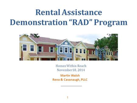 "1 Rental Assistance Demonstration ""RAD"" Program Homes Within Reach November18, 2014 Martin Walsh Reno & Cavanaugh, PLLC."