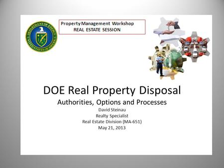 DOE Real Property Disposal Authorities, Options and Processes David Steinau Realty Specialist Real Estate Division (MA-651) May 21, 2013.