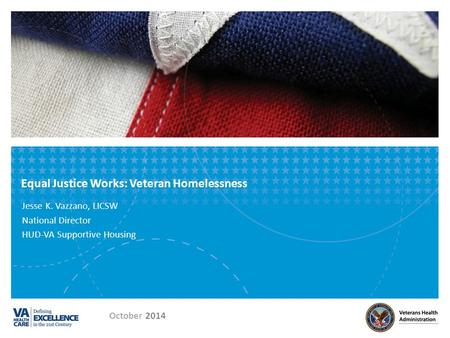 Equal Justice Works: Veteran Homelessness Jesse K. Vazzano, LICSW National Director HUD-VA Supportive Housing October 2014.