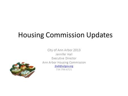 Housing Commission Updates City of Ann Arbor 2013 Jennifer Hall Executive Director Ann Arbor Housing Commission 734 794-6721.