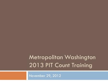 Metropolitan Washington 2013 PIT Count Training November 29, 2012.