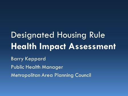 Designated Housing Rule Health Impact Assessment Barry Keppard Public Health Manager Metropolitan Area Planning Council.