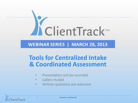 WEBINAR SERIES | MARCH 28, 2013 Company Confidential 1 Tools for Centralized Intake & Coordinated Assessment Presentation will be recorded Callers muted.