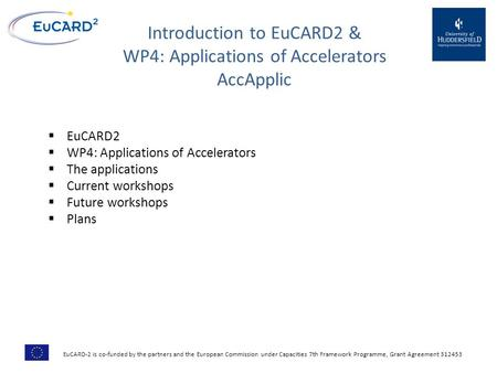 Introduction to EuCARD2 & WP4: Applications of Accelerators AccApplic  EuCARD2  WP4: Applications of Accelerators  The applications  Current workshops.