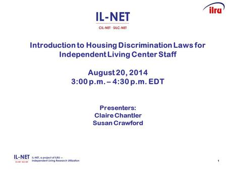 11 Introduction to Housing Discrimination Laws for Independent Living Center Staff August 20, 2014 3:00 p.m. – 4:30 p.m. EDT Presenters: Claire Chantler.
