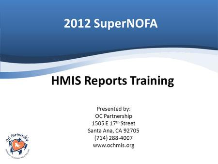 2012 SuperNOFA Presented by: OC Partnership 1505 E 17 th Street Santa Ana, CA 92705 (714) 288-4007 www.ochmis.org HMIS Reports Training.