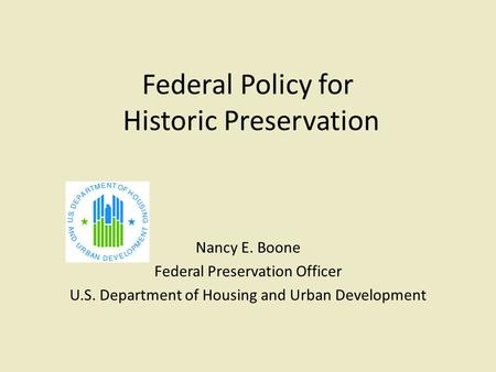 Federal Policy for Historic Preservation Nancy E. Boone Federal Preservation Officer U.S. Department of Housing and Urban Development.