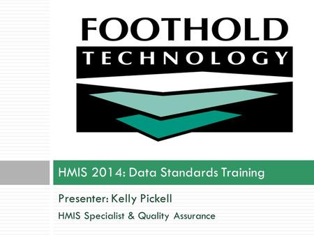 Presenter: Kelly Pickell HMIS Specialist & Quality Assurance HMIS 2014: Data Standards Training.