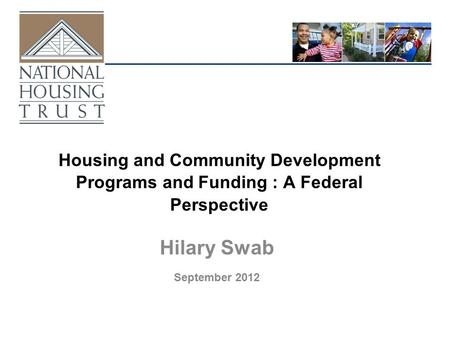 Housing and Community Development Programs and Funding : A Federal Perspective Hilary Swab September 2012.