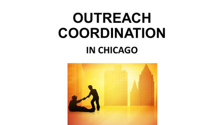 OUTREACH COORDINATION IN CHICAGO. What is Outreach Coordination and why is it important?
