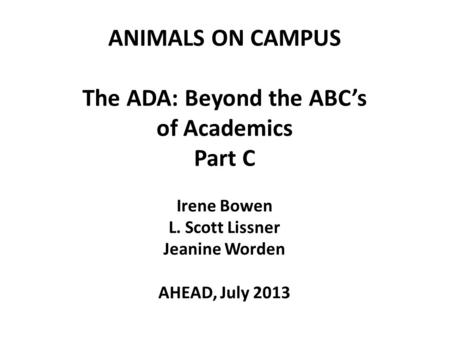ANIMALS ON CAMPUS The ADA: Beyond the ABC's of Academics Part C Irene Bowen L. Scott Lissner Jeanine Worden AHEAD, July 2013 1.