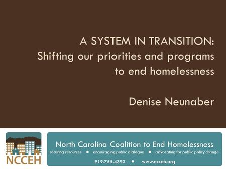A SYSTEM IN TRANSITION: Shifting our priorities and programs to end homelessness Denise Neunaber North Carolina Coalition to End Homelessness securing.