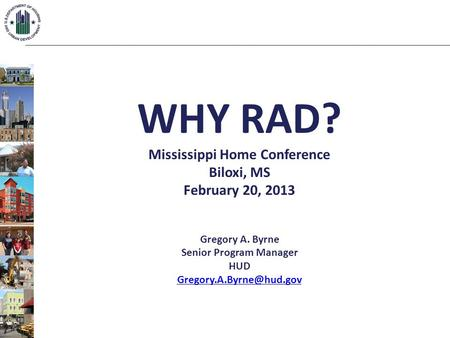 WHY RAD? Mississippi Home Conference Biloxi, MS February 20, 2013 Gregory A. Byrne Senior Program Manager HUD