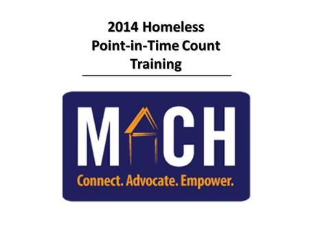 2014 Homeless Point-in-Time Count Training. Everyone Counts Everyone Counts Training Agenda Training Agenda  Welcome & Introductions  Purpose of Count.