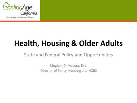 Health, Housing & Older Adults State and Federal Policy and Opportunities Meghan D. Masera, Esq. Director of Policy, Housing and HCBS.