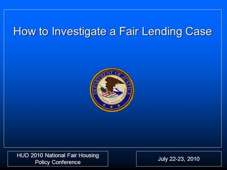 How to Investigate a Fair Lending Case HUD 2010 National Fair Housing Policy Conference July 22-23, 2010.