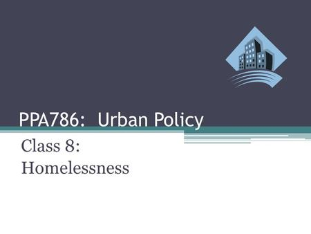 PPA786: Urban Policy Class 8: Homelessness. Urban Policy: Homelessness Class Outline ▫Definition of Homelessness ▫Counting the Homeless ▫Who Are the Homeless?