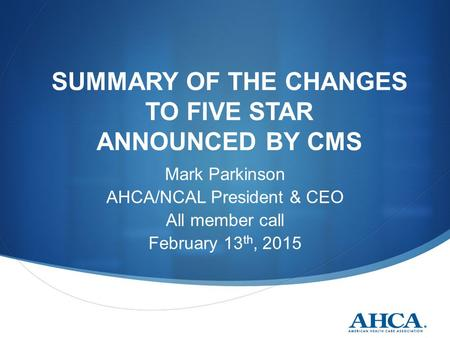 SUMMARY OF THE CHANGES TO FIVE STAR ANNOUNCED BY CMS Mark Parkinson AHCA/NCAL President & CEO All member call February 13 th, 2015.