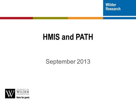 Wilder Research HMIS and PATH September 2013.  General overview and program set-up  Data entry/data collection  Reporting  We will have time for questions.
