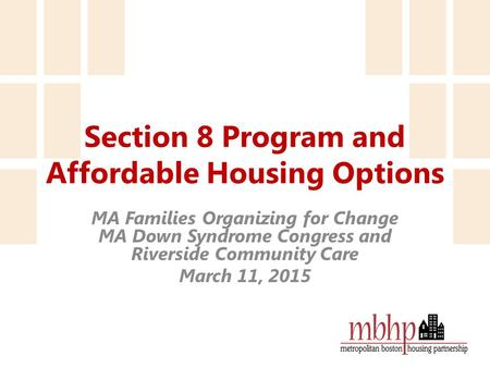 Section 8 Program and Affordable Housing Options MA Families Organizing for Change MA Down Syndrome Congress and Riverside Community Care March 11, 2015.