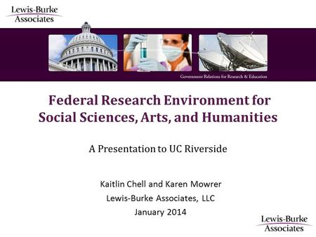 Federal Research Environment for Social Sciences, Arts, and Humanities A Presentation to UC Riverside Kaitlin Chell and Karen Mowrer Lewis-Burke Associates,