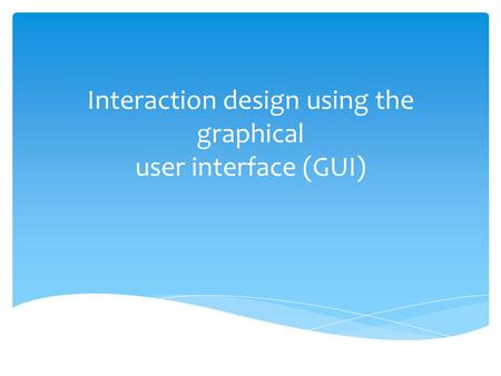 Interaction design using the graphical user interface (GUI)
