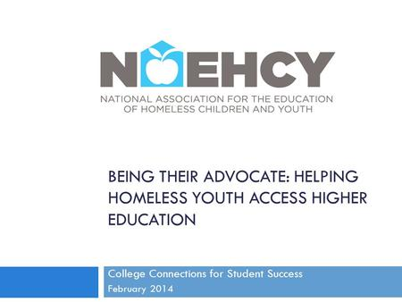 BEING THEIR ADVOCATE: HELPING HOMELESS YOUTH ACCESS HIGHER EDUCATION College Connections for Student Success February 2014.