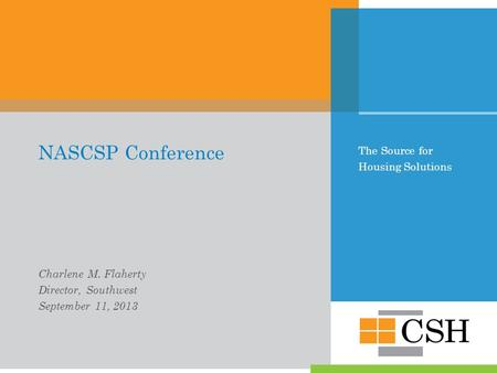 The Source for Housing Solutions NASCSP Conference Charlene M. Flaherty Director, Southwest September 11, 2013.