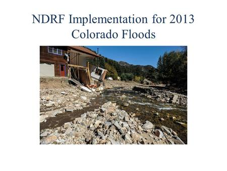 NDRF Implementation for 2013 Colorado Floods. 2 What does the National Disaster Recovery Framework (NDRF) do? Promotes the establishment of post-disaster.