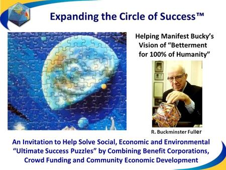 "Helping Manifest Bucky's Vision of ""Betterment for 100% of Humanity"" Expanding the Circle of Success ™ An Invitation to Help Solve Social, Economic and."