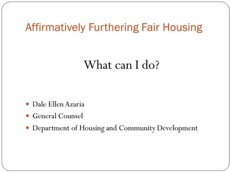 Affirmatively Furthering Fair Housing What can I do? Dale Ellen Azaria General Counsel Department of Housing and Community Development.