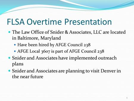 FLSA Overtime Presentation The Law Office of Snider & Associates, LLC are located in Baltimore, Maryland Have been hired by AFGE Council 238 AFGE Local.