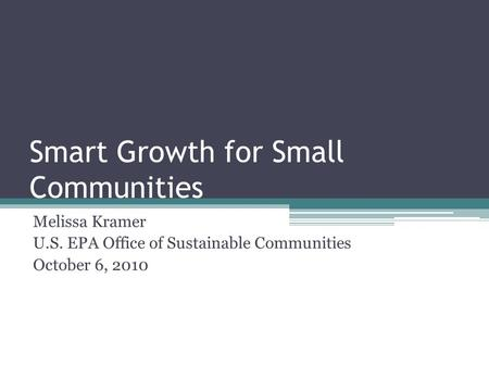 Smart Growth for Small Communities Melissa Kramer U.S. EPA Office of Sustainable Communities October 6, 2010.