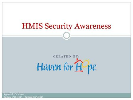 CREATED BY: HMIS Security Awareness Approved 1/10/2012 Revised 1/29/2013 Revised 3/15/2013.