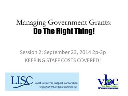 Managing Government Grants: Do The Right Thing! Session 2: September 23, 2014 2p-3p KEEPING STAFF COSTS COVERED!