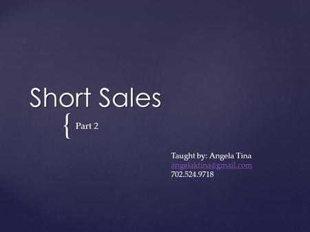 { Short Sales Part 2 Taught by: Angela Tina 702.524.9718.