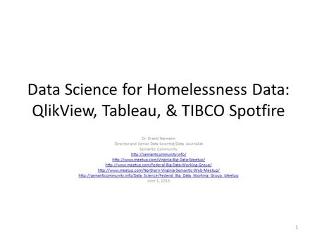 Data Science for Homelessness Data: QlikView, Tableau, & TIBCO Spotfire Dr. Brand Niemann Director and Senior Data Scientist/Data Journalist Semantic Community.