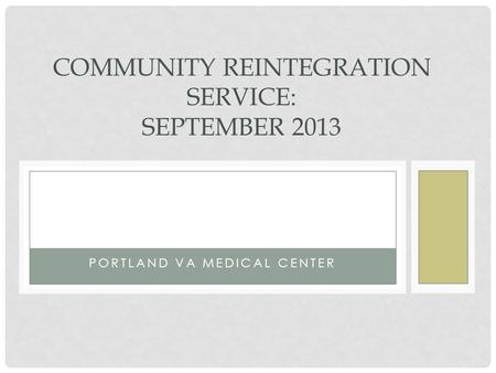 PORTLAND VA MEDICAL CENTER COMMUNITY REINTEGRATION SERVICE: SEPTEMBER 2013.