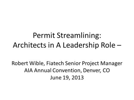 Permit Streamlining: Architects in A Leadership Role – Robert Wible, Fiatech Senior Project Manager AIA Annual Convention, Denver, CO June 19, 2013.
