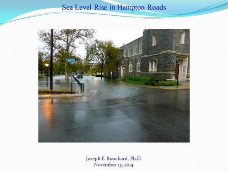 Joseph F. Bouchard, Ph.D. November 13, 2014 Sea Level Rise in Hampton Roads.