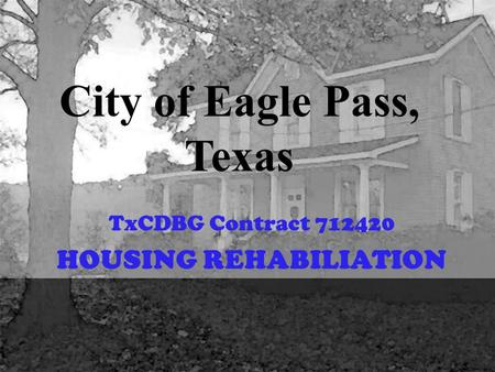 City of Eagle Pass, Texas TxCDBG Contract 712420 HOUSING REHABILIATION.
