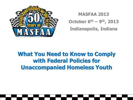 MASFAA 2013 October 6 th – 9 th, 2013 Indianapolis, Indiana What You Need to Know to Comply with Federal Policies for Unaccompanied Homeless Youth.
