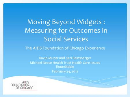 Moving Beyond Widgets : Measuring for Outcomes in Social Services The AIDS Foundation of Chicago Experience David Munar and Keri Rainsberger Michael Reese.