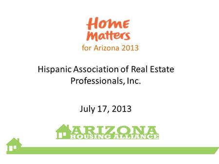 For Arizona 2013 Hispanic Association of Real Estate Professionals, Inc. July 17, 2013.
