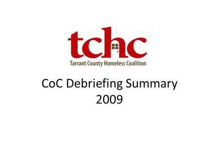 CoC Debriefing Summary 2009. CoC Scoring 2009 Scoring CategoryMaximum Score (Points) CoC Score (Points) CoC Housing, Services and Structure1413.25 Homeless.