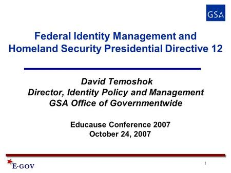 1 Federal Identity Management and Homeland Security Presidential Directive 12 David Temoshok Director, Identity Policy and Management GSA Office of Governmentwide.